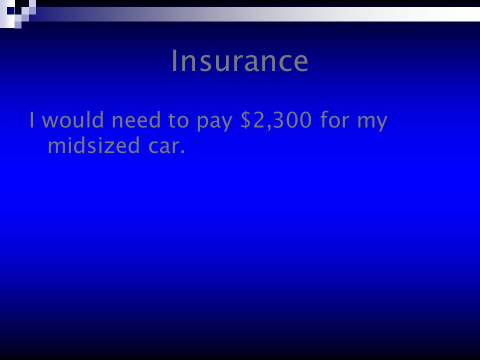 Insurance I would need to pay $2,300 for my midsized car.