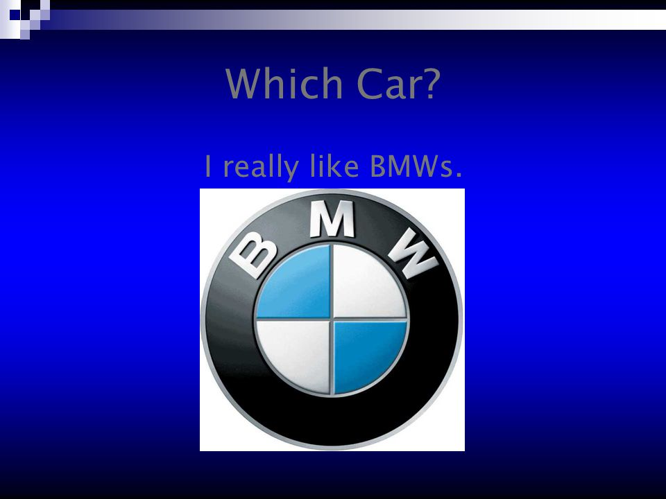 Which Car I really like BMWs.