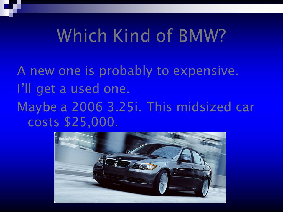 Which Kind of BMW. A new one is probably to expensive.