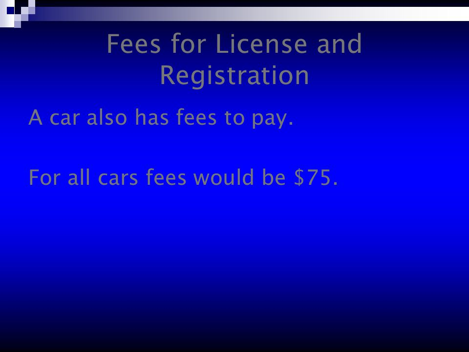 Fees for License and Registration A car also has fees to pay. For all cars fees would be $75.