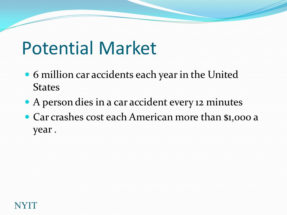 Potential Market 6 million car accidents each year in the United States A person dies in a car accident every 12 minutes Car crashes cost each American more than $1,000 a year.