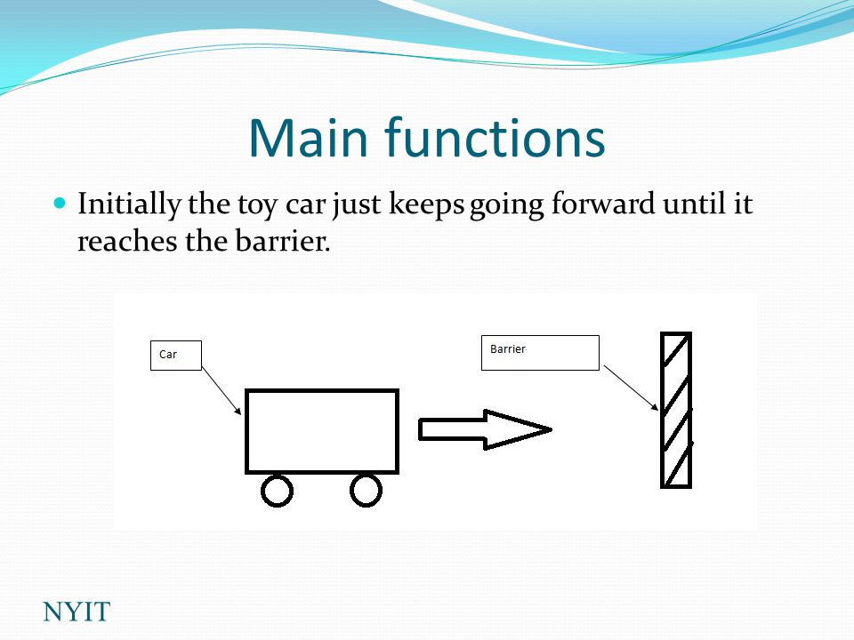 Main functions Initially the toy car just keeps going forward until it reaches the barrier. NYIT