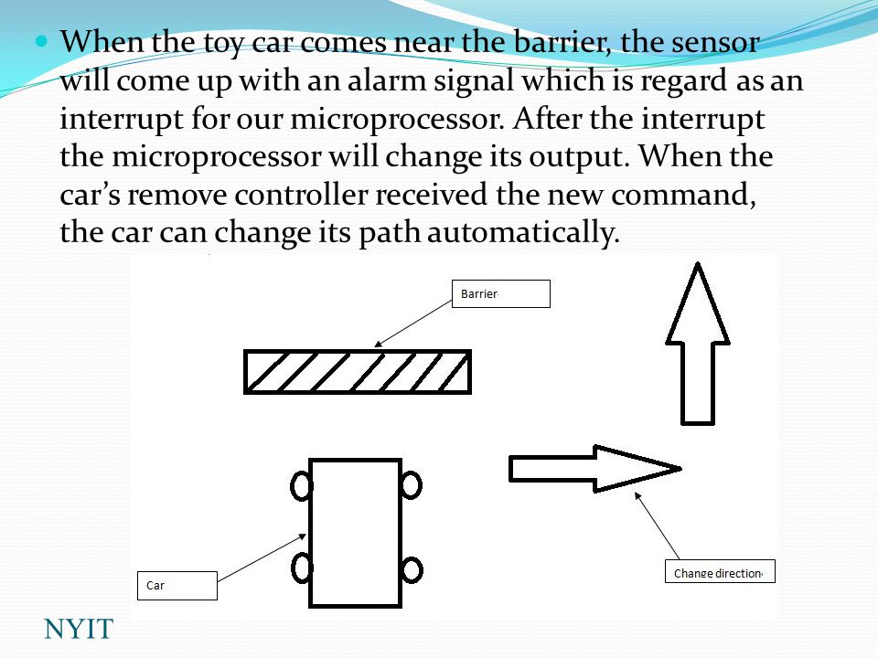 When the toy car comes near the barrier, the sensor will come up with an alarm signal which is regard as an interrupt for our microprocessor.