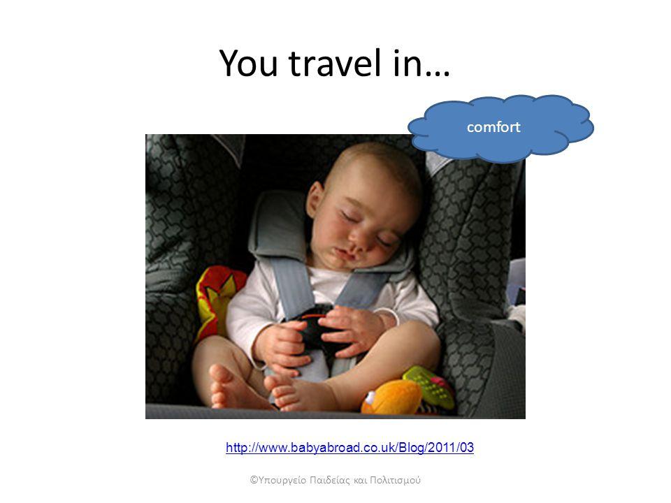 You travel in… comfort ©Υπουργείο Παιδείας και Πολιτισμού http://www.babyabroad.co.uk/Blog/2011/03