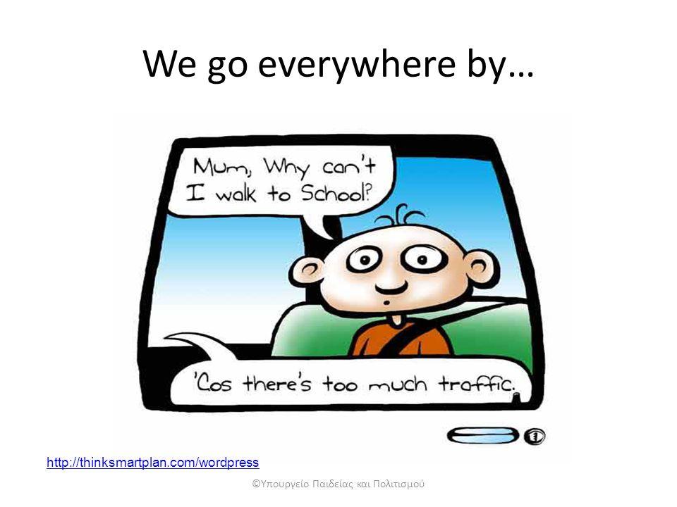We go everywhere by… ©Υπουργείο Παιδείας και Πολιτισμού http://thinksmartplan.com/wordpress
