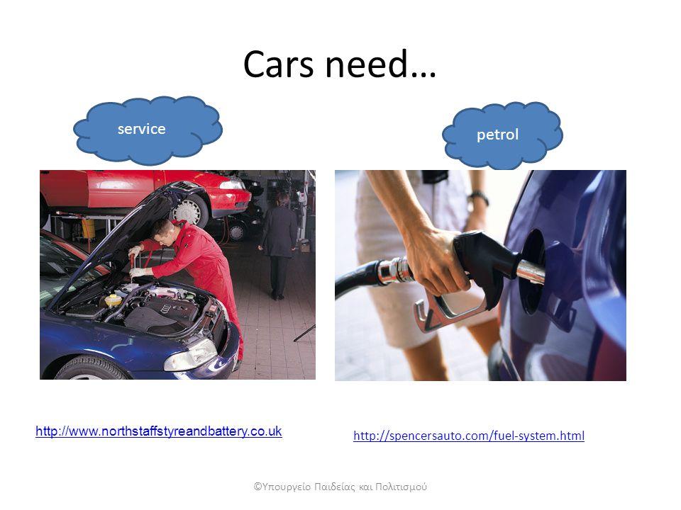 Cars need… service petrol ©Υπουργείο Παιδείας και Πολιτισμού http://www.northstaffstyreandbattery.co.uk http://spencersauto.com/fuel-system.html