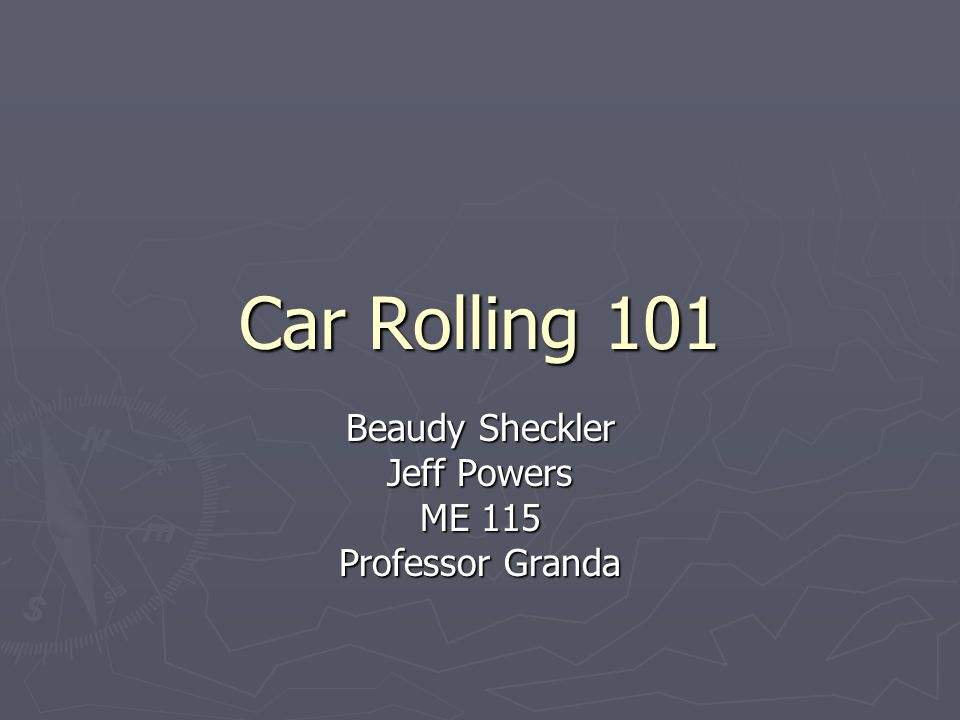 Car Rolling 101 Beaudy Sheckler Jeff Powers ME 115 Professor Granda