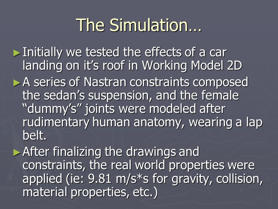 The Simulation… Initially we tested the effects of a car landing on its roof in Working Model 2D Initially we tested the effects of a car landing on its roof in Working Model 2D A series of Nastran constraints composed the sedans suspension, and the female dummys joints were modeled after rudimentary human anatomy, wearing a lap belt.
