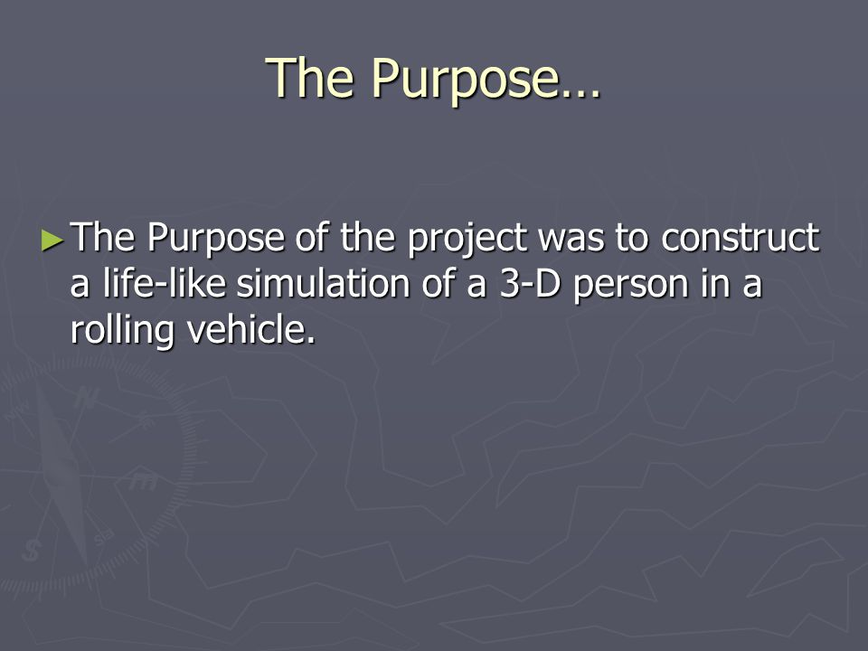 The Purpose… The Purpose of the project was to construct a life-like simulation of a 3-D person in a rolling vehicle.