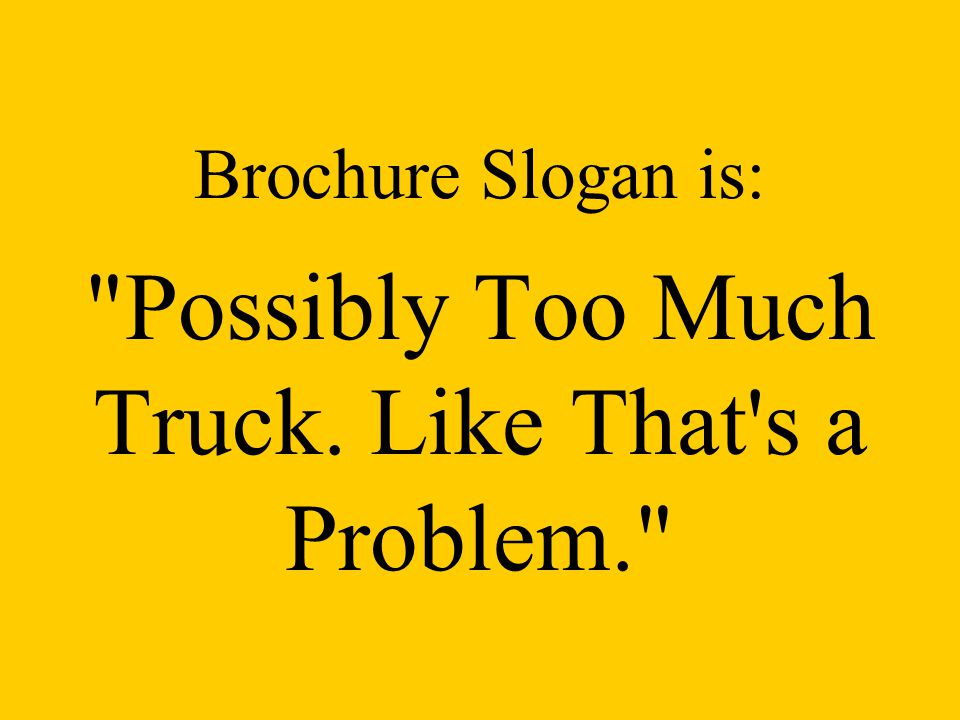 Brochure Slogan is: Possibly Too Much Truck. Like That s a Problem.