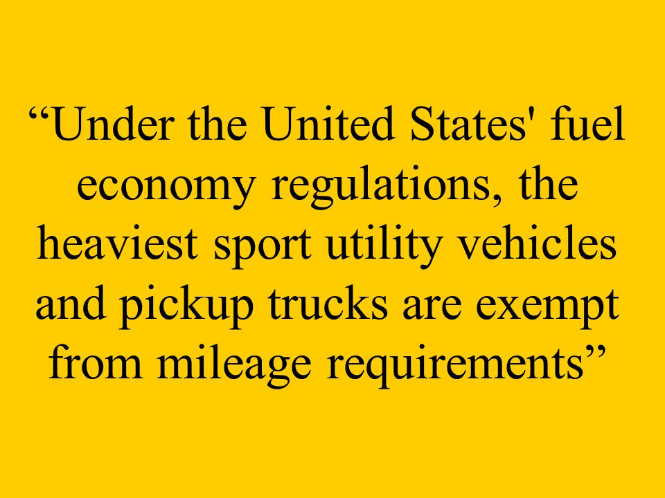 Under the United States fuel economy regulations, the heaviest sport utility vehicles and pickup trucks are exempt from mileage requirements