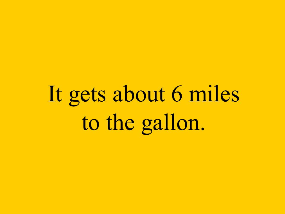 It gets about 6 miles to the gallon.