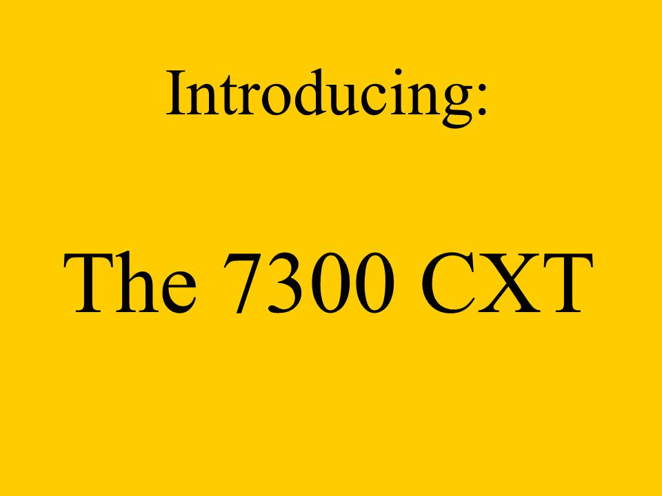 Introducing: The 7300 CXT