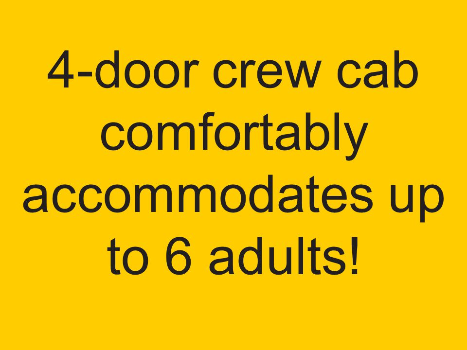 4-door crew cab comfortably accommodates up to 6 adults!
