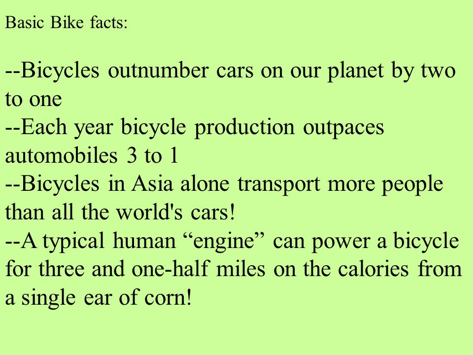 Basic Bike facts: --Bicycles outnumber cars on our planet by two to one --Each year bicycle production outpaces automobiles 3 to 1 --Bicycles in Asia alone transport more people than all the world s cars.