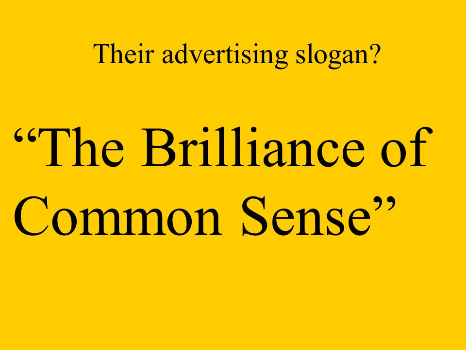 Their advertising slogan? The Brilliance of Common Sense