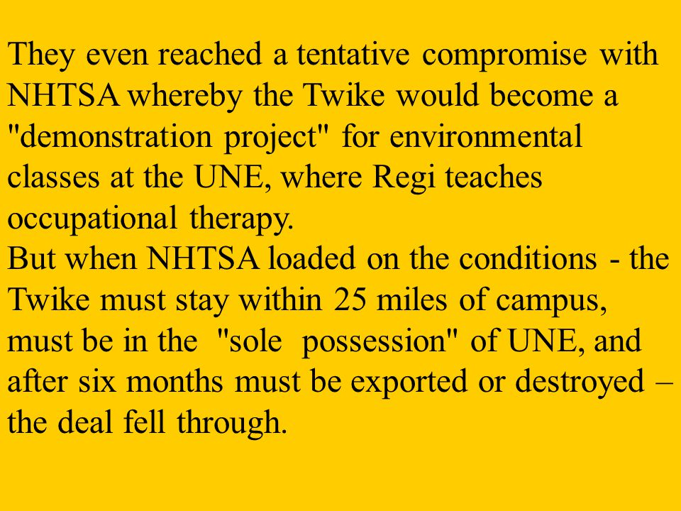 They even reached a tentative compromise with NHTSA whereby the Twike would become a demonstration project for environmental classes at the UNE, where Regi teaches occupational therapy.