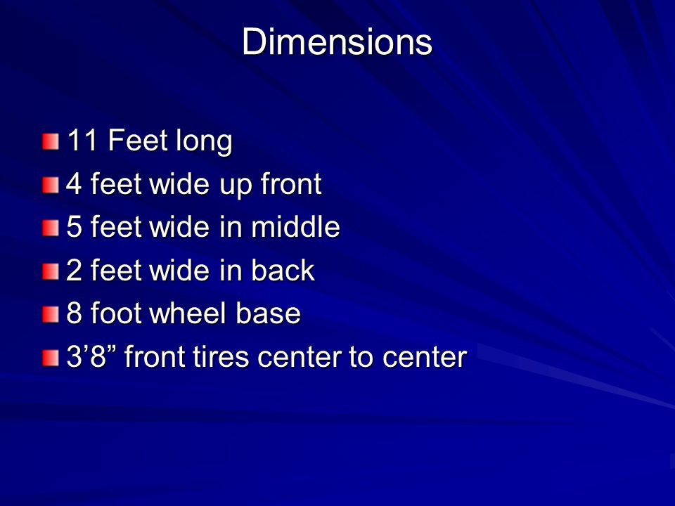 Dimensions 11 Feet long 4 feet wide up front 5 feet wide in middle 2 feet wide in back 8 foot wheel base 38 front tires center to center