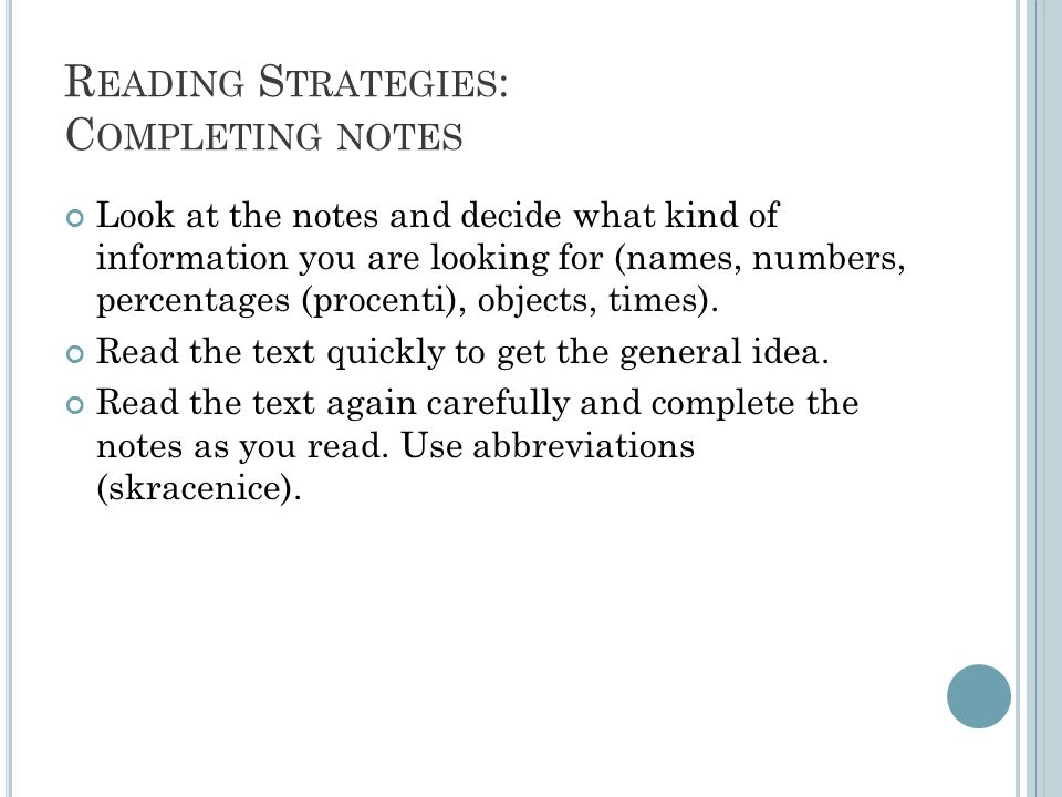 R EADING S TRATEGIES : C OMPLETING NOTES Look at the notes and decide what kind of information you are looking for (names, numbers, percentages (procenti), objects, times).