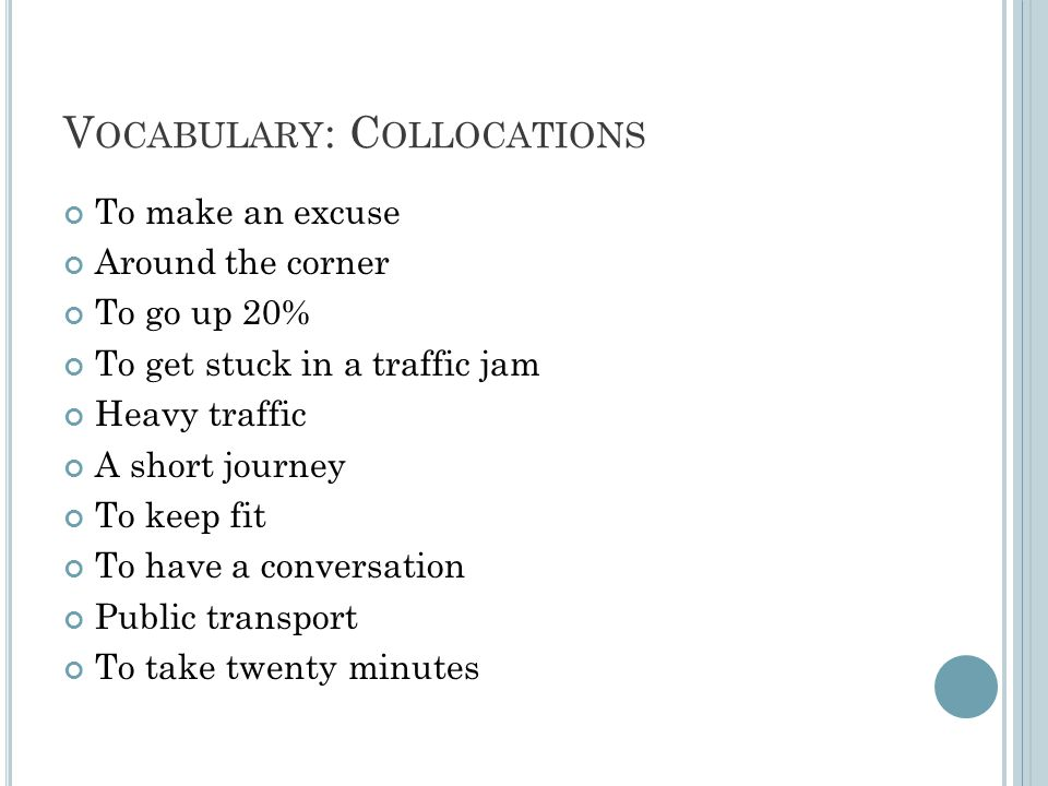 V OCABULARY : C OLLOCATIONS To make an excuse Around the corner To go up 20% To get stuck in a traffic jam Heavy traffic A short journey To keep fit To have a conversation Public transport To take twenty minutes