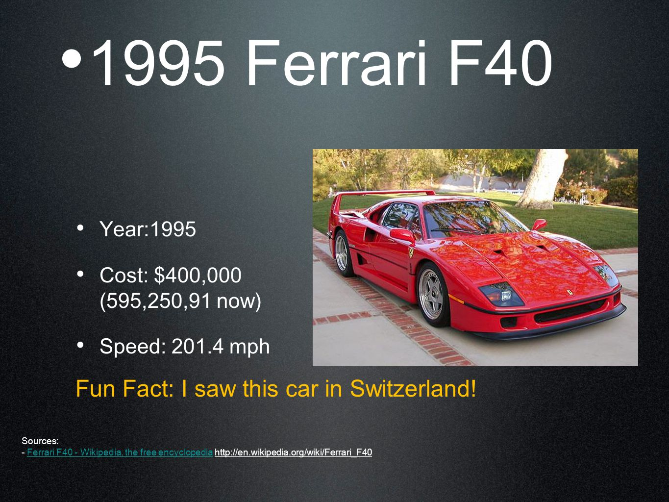 1995 Ferrari F40 Year:1995 Cost: $400,000 (595,250,91 now) Speed: 201.4 mph Fun Fact: I saw this car in Switzerland.