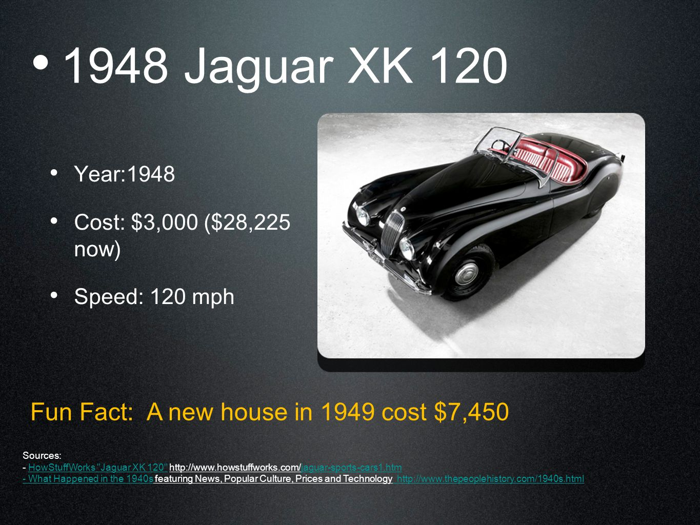 1948 Jaguar XK 120 Year:1948 Cost: $3,000 ($28,225 now) Speed: 120 mph Fun Fact: A new house in 1949 cost $7,450 Sources: - HowStuffWorks Jaguar XK 120 http://www.howstuffworks.com/jaguar-sports-cars1.htmHowStuffWorks Jaguar XK 120 jaguar-sports-cars1.htm - What Happened in the 1940s- What Happened in the 1940s featuring News, Popular Culture, Prices and Technology http://www.thepeoplehistory.com/1940s.html http://www.thepeoplehistory.com/1940s.html