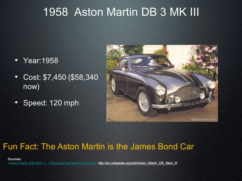 1958 Aston Martin DB 3 MK III Year:1958 Cost: $7,450 ($58,340 now) Speed: 120 mph Fun Fact: The Aston Martin is the James Bond Car Sources: - Aston Martin DB Mark III - Wikipedia, the free encyclopedia http://en.wikipedia.org/wiki/Aston_Martin_DB_Mark_IIIAston Martin DB Mark III - Wikipedia, the free encyclopedia