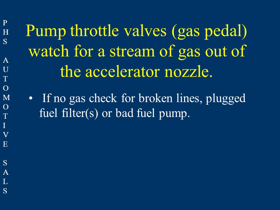 PHSAUTOMOTIVESALSPHSAUTOMOTIVESALS Pump throttle valves (gas pedal) watch for a stream of gas out of the accelerator nozzle. If no gas check for broke