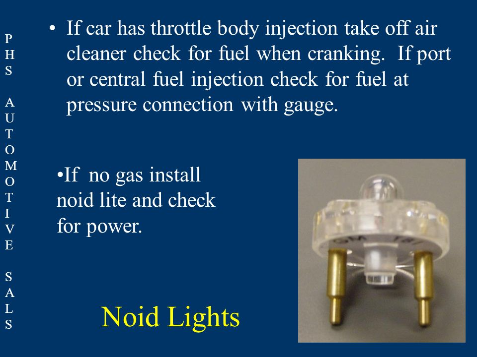PHSAUTOMOTIVESALSPHSAUTOMOTIVESALS Noid Lights If car has throttle body injection take off air cleaner check for fuel when cranking. If port or centra