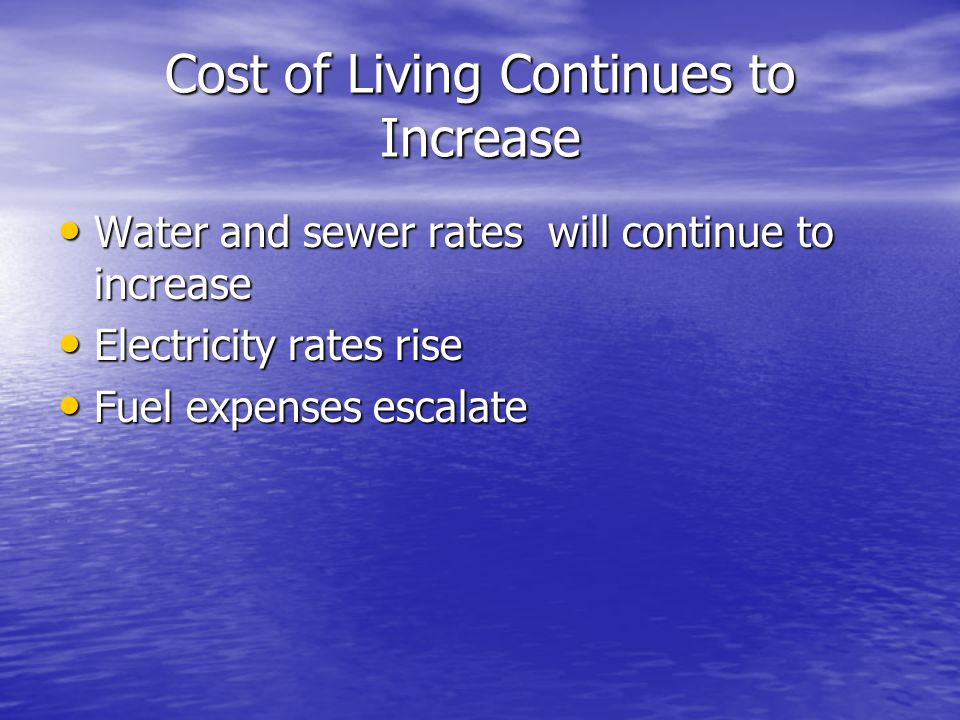 Cost of Living Continues to Increase Water and sewer rates will continue to increase Water and sewer rates will continue to increase Electricity rates rise Electricity rates rise