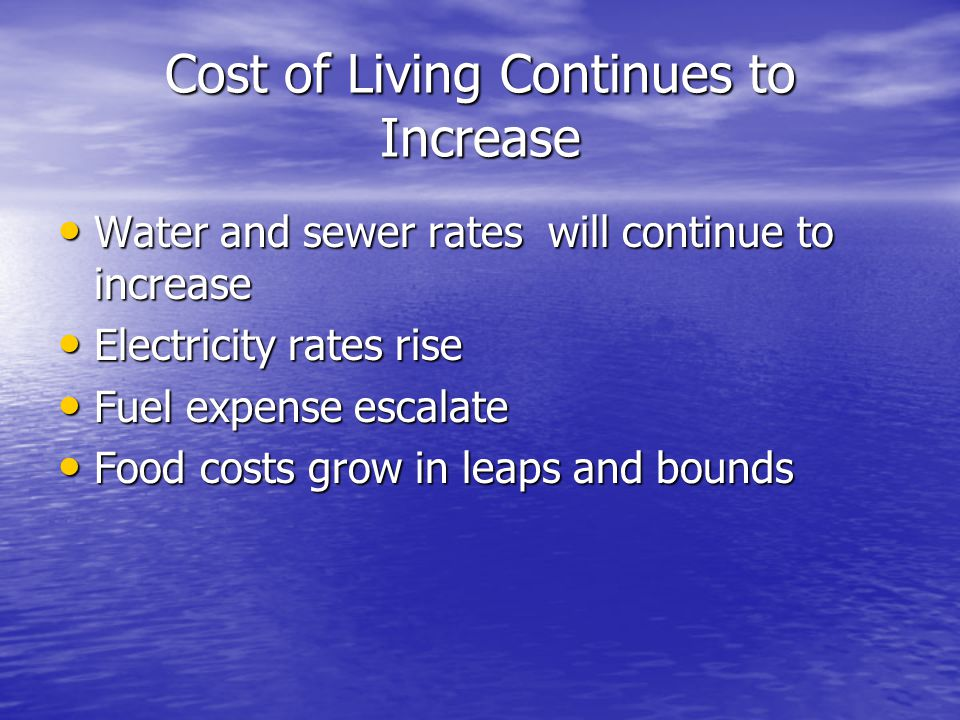 Cost of Living Continues to Increase Water and sewer rates will continue to increase Water and sewer rates will continue to increase Electricity rates rise Electricity rates rise Fuel expenses escalate Fuel expenses escalate