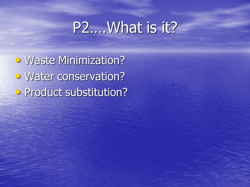 P2….What is it? Waste Minimization? Waste Minimization? Water conservation? Water conservation?