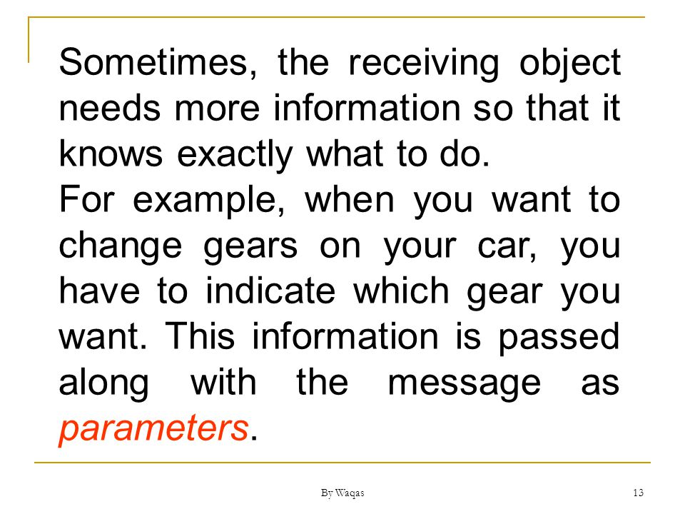 By Waqas 13 Sometimes, the receiving object needs more information so that it knows exactly what to do.
