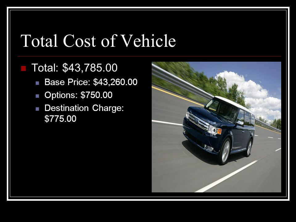 Total Cost of Vehicle Total: $43,785.00 Base Price: $43,260.00 Options: $750.00 Destination Charge: $775.00