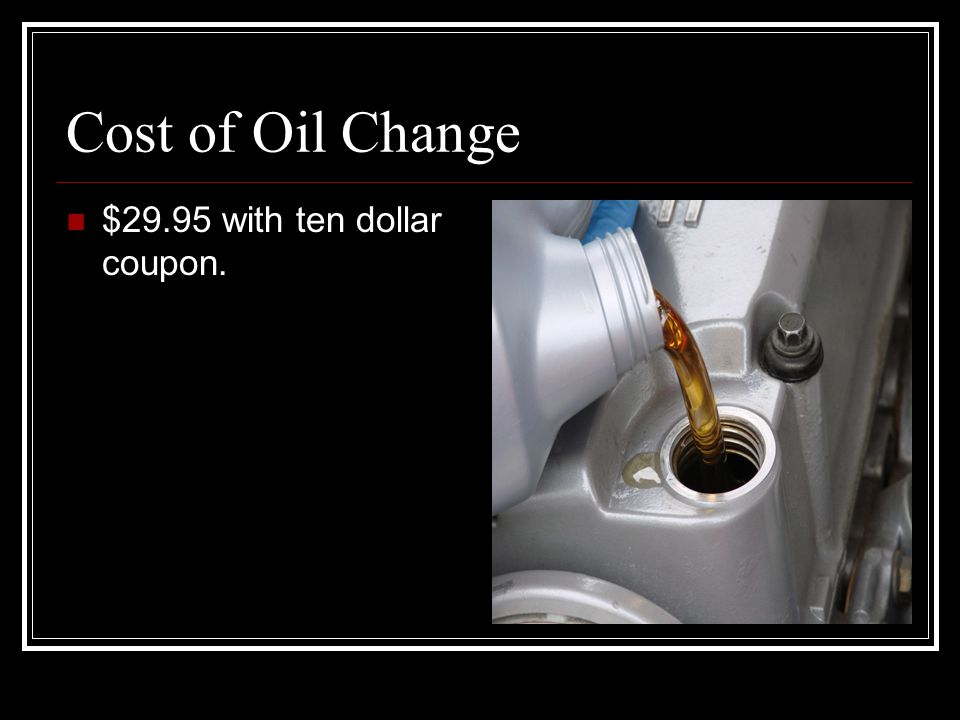 Cost of Oil Change $29.95 with ten dollar coupon.