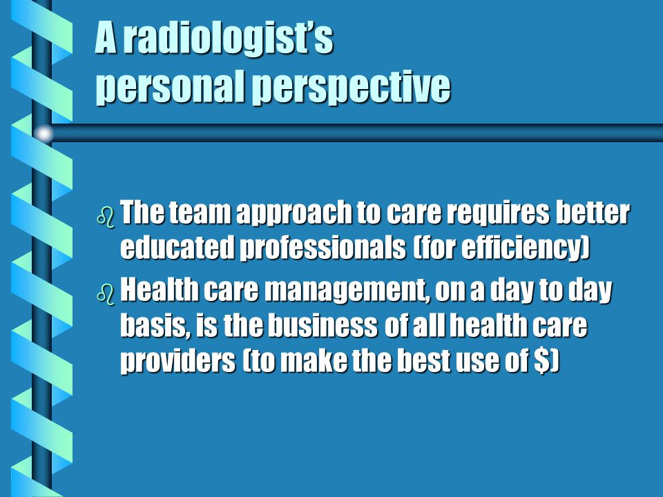 A radiologists personal perspective b The team approach to care requires better educated professionals (for efficiency) b Health care management, on a