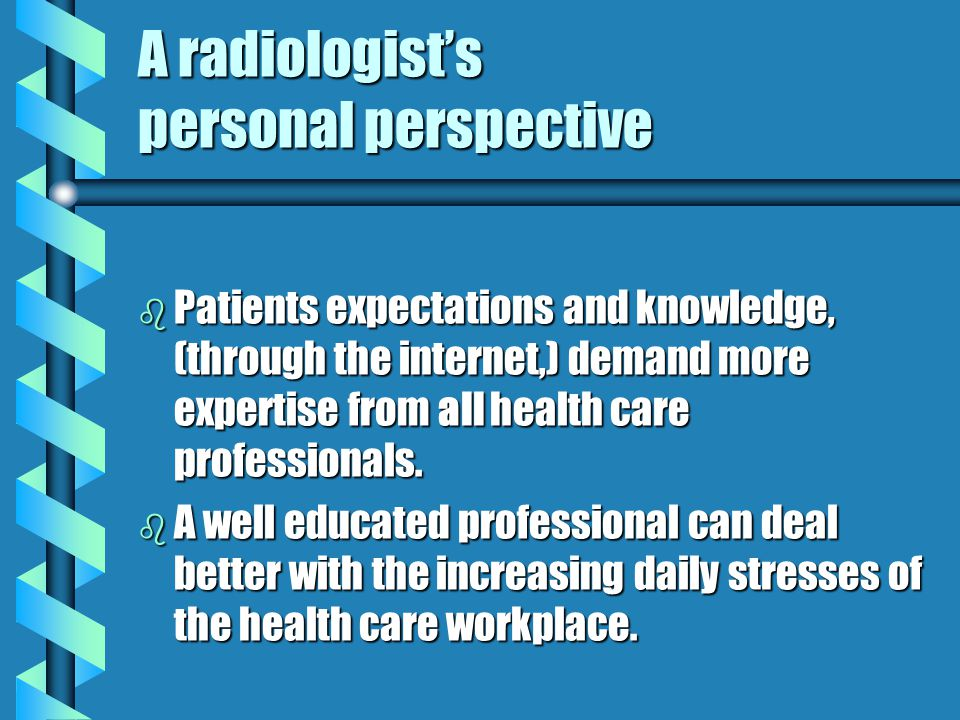 A radiologists personal perspective b Patients expectations and knowledge, (through the internet,) demand more expertise from all health care professi