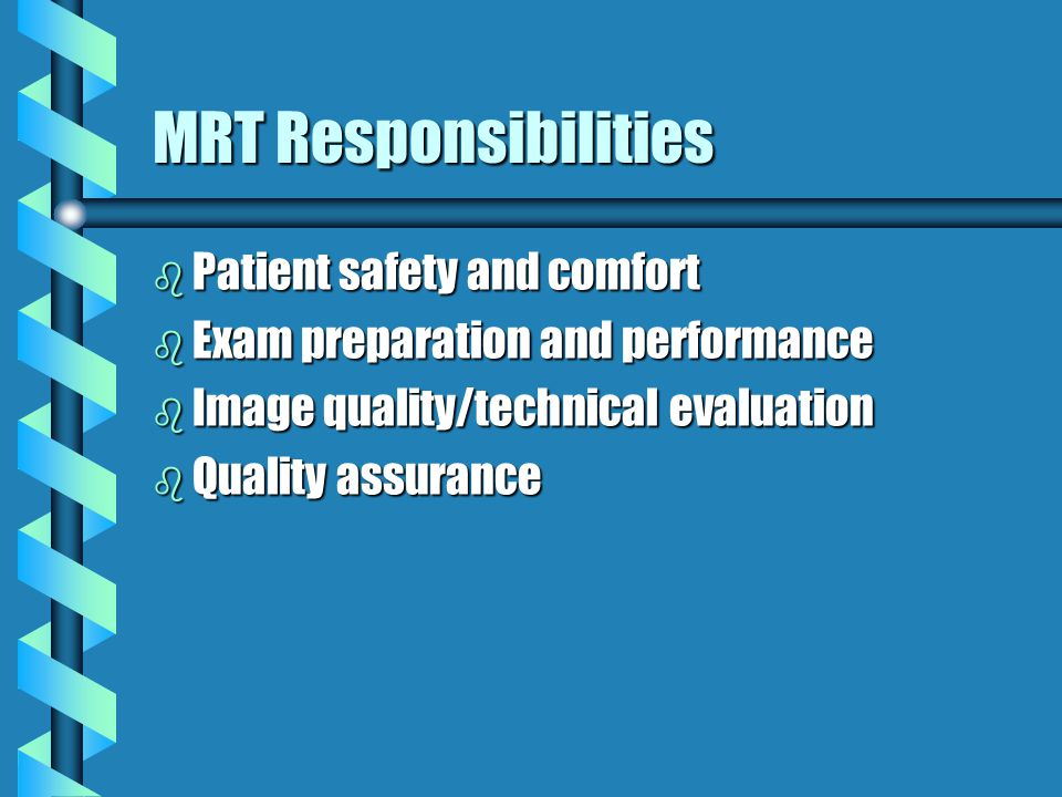 MRT Responsibilities b Patient safety and comfort b Exam preparation and performance b Image quality/technical evaluation b Quality assurance