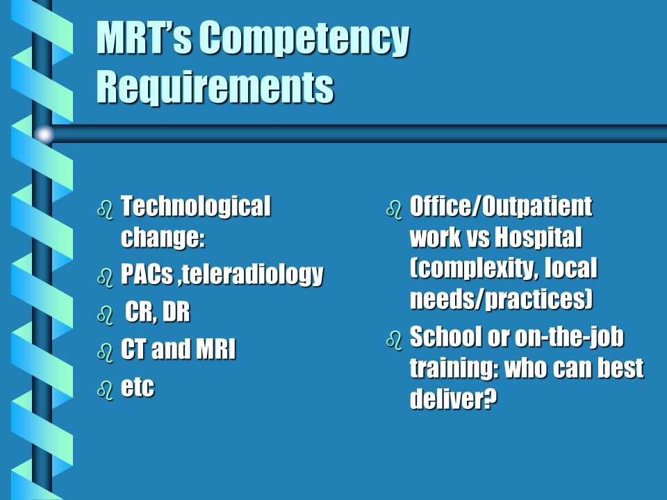 MRTs Competency Requirements b Technological change: b PACs,teleradiology b CR, DR b CT and MRI b etc b Office/Outpatient work vs Hospital (complexity, local needs/practices) b School or on-the-job training: who can best deliver