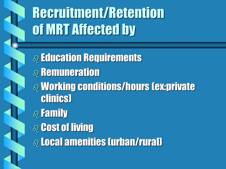 Recruitment/Retention of MRT Affected by b Education Requirements b Remuneration b Working conditions/hours (ex:private clinics) b Family b Cost of living b Local amenities (urban/rural)