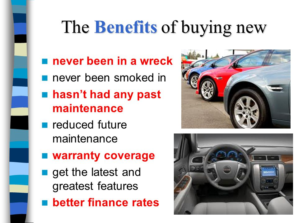 The Benefits of buying new never been in a wreck never been smoked in hasnt had any past maintenance reduced future maintenance warranty coverage get