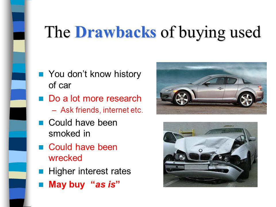 The Drawbacks of buying used You dont know history of car Do a lot more research –Ask friends, internet etc.