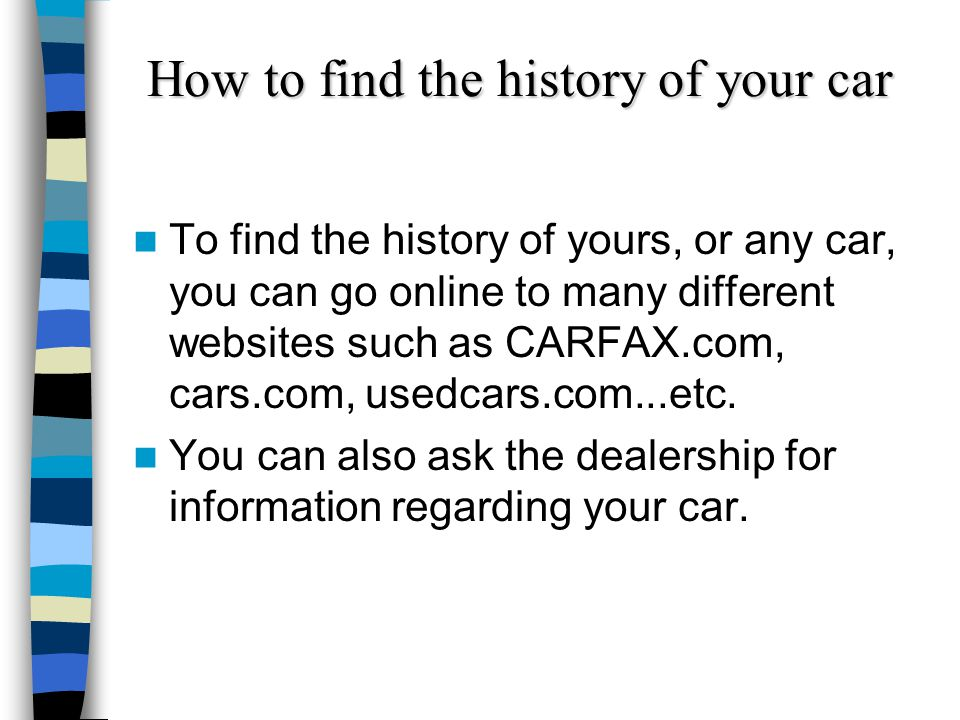 How to find the history of your car To find the history of yours, or any car, you can go online to many different websites such as CARFAX.com, cars.co