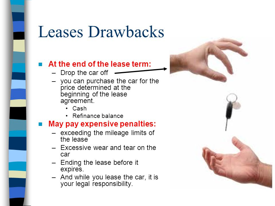 Leases Drawbacks At the end of the lease term: –Drop the car off –you can purchase the car for the price determined at the beginning of the lease agre