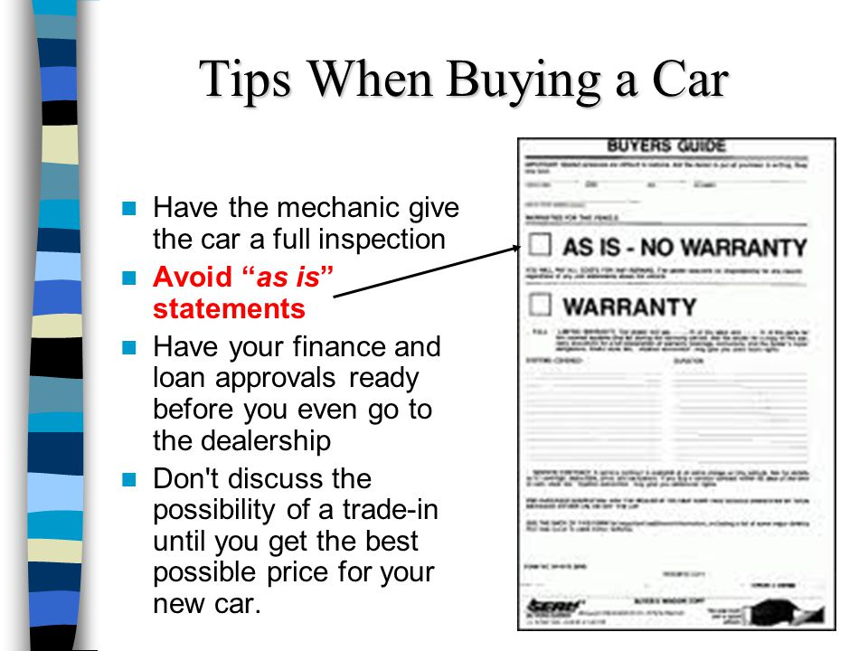 Tips When Buying a Car Have the mechanic give the car a full inspection Avoid as is statements Have your finance and loan approvals ready before you e