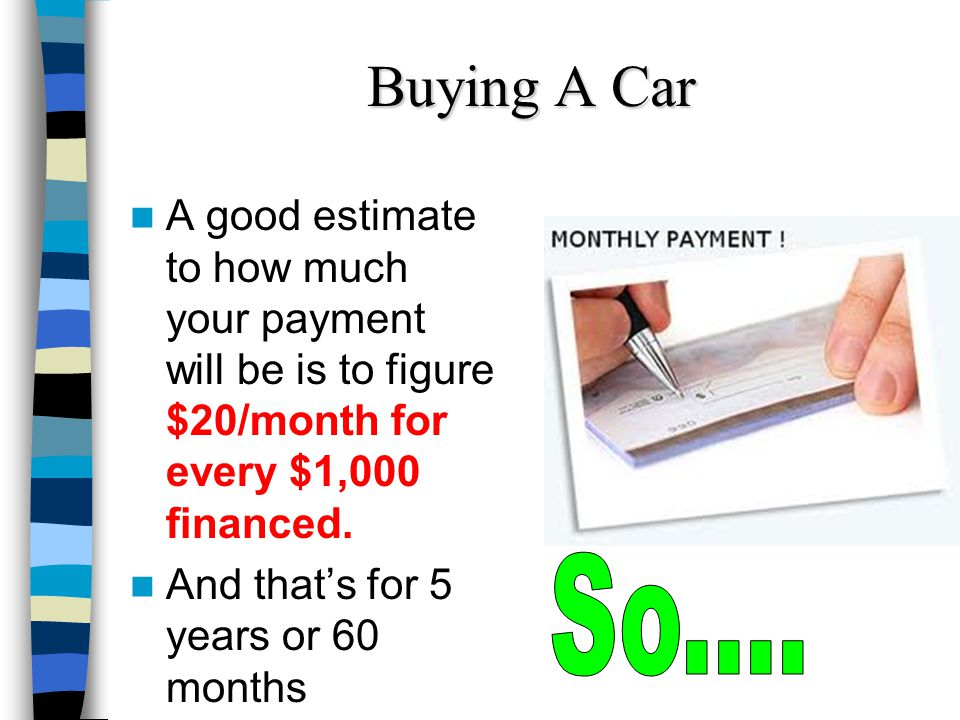 Buying A Car A good estimate to how much your payment will be is to figure $20/month for every $1,000 financed. And thats for 5 years or 60 months
