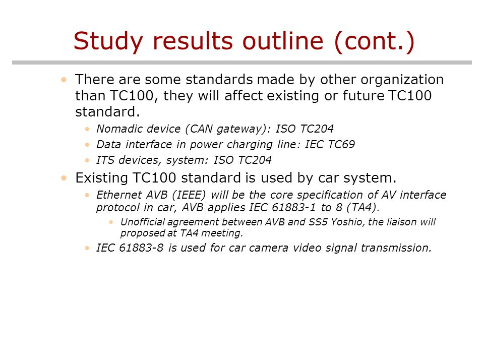 Study results outline (cont.) There are some standards made by other organization than TC100, they will affect existing or future TC100 standard.