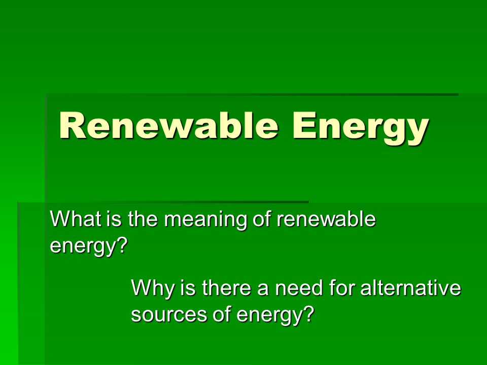 Renewable Energy What is the meaning of renewable energy? Why is there a need for alternative sources of energy?
