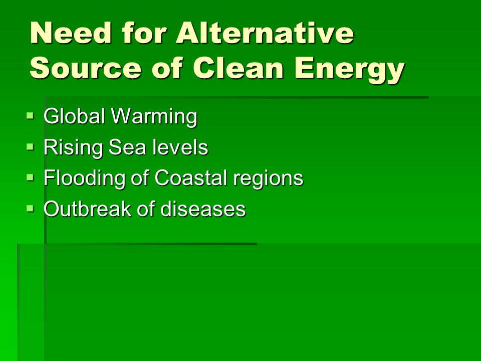 Need for Alternative Source of Clean Energy Global Warming Global Warming Rising Sea levels Rising Sea levels Flooding of Coastal regions Flooding of
