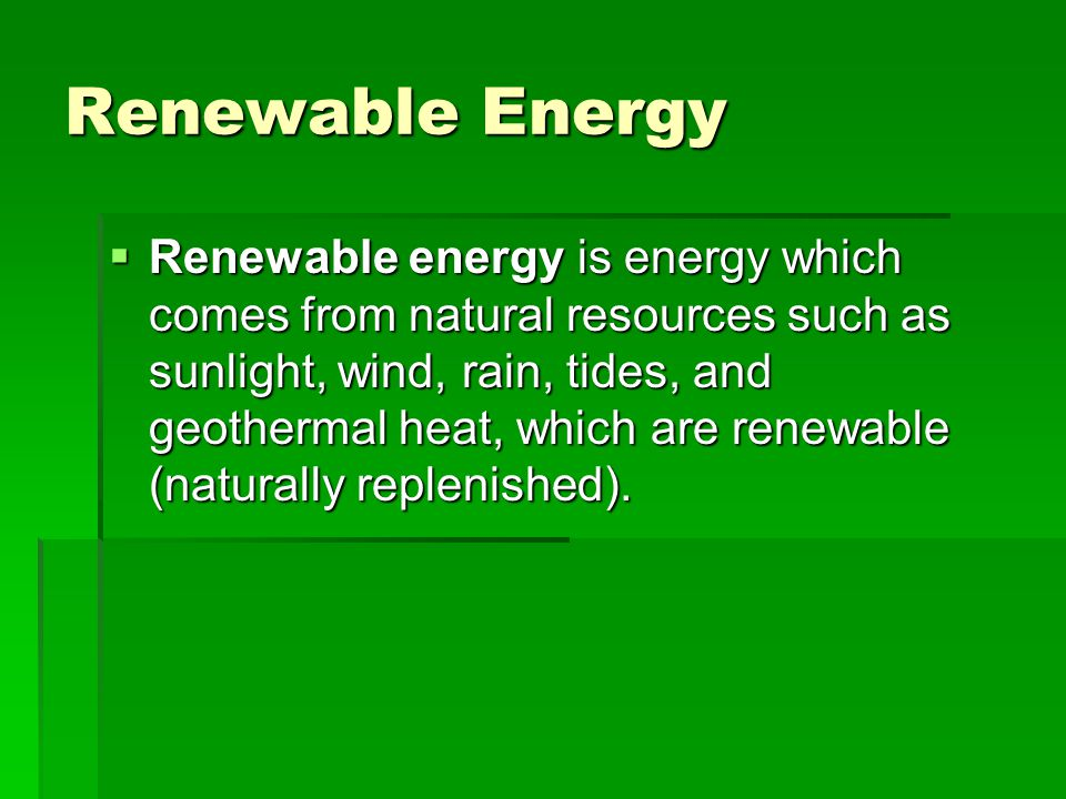 Renewable Energy Renewable energy is energy which comes from natural resources such as sunlight, wind, rain, tides, and geothermal heat, which are ren